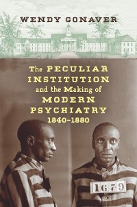 Cover The Peculiar Institution and the Making of Modern Psychiatry, 1840–1880