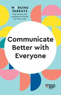 Cover Communicate Better with Everyone (HBR Working Parents Series)