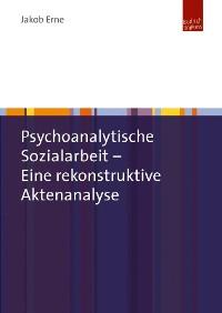 Cover Psychoanalytische Sozialarbeit - Eine rekonstruktive Aktenanalyse