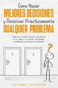 Cover Cómo Hacer Mejores Decisiones y Resolver Prácticamente Cualquier Problema
