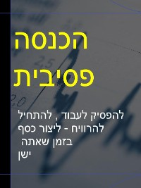Cover ישןהכנסה פסיבית  - להפסיק לעבוד , להתחיל להרוויח - ליצור כסף בזמן שאתה