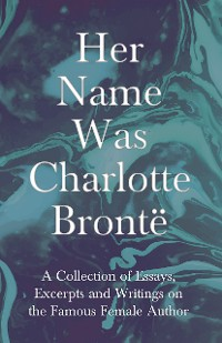Cover Her Name Was Charlotte Brontë - A Collection of Essays, Excerpts and Writings on the Famous Female Author