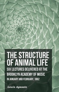 Cover The Structure of Animal Life - Six Lectures Delivered at the Brooklyn Academy of Music in January and February, 1862