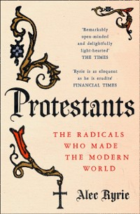 Cover Protestants: The Radicals Who Made the Modern World