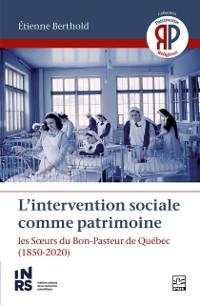 Cover L'intervention sociale comme patrimoine. Les SA urs du Bon-Pasteur de Quebec