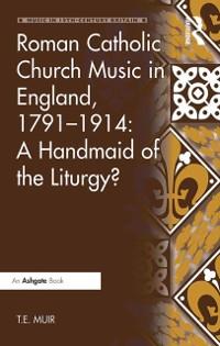Cover Roman Catholic Church Music in England, 1791-1914: A Handmaid of the Liturgy?