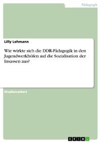 Cover Wie wirkte sich die DDR-Pädagogik in den Jugendwerkhöfen auf die Sozialisation der Insassen aus?