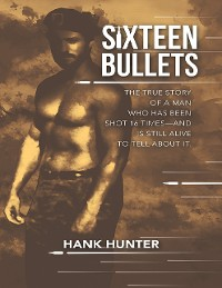 Cover Sixteen Bullets: The True Story of a Man Who Has Been Shot 16 Times—and Is Still Alive to Tell About It.