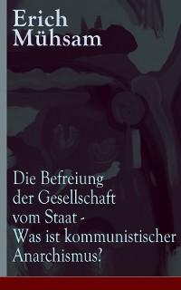 Cover Die Befreiung der Gesellschaft vom Staat - Was ist kommunistischer Anarchismus?