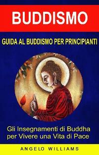 Cover Guida Al Buddismo Per Principianti: Gli Insegnamenti Di Buddha Per Vivere Una Vita Di Pace