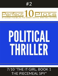 "Cover Perfect 10 Political Thriller Plots: #2-7 ""THE IT GIRL, BOOK 1 THE PIECEMEAL SPY"""