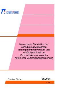 Cover Numerische Simulation der schädigungswirksamen Beanspruchungsverläufe von Kopfbolzendübeln im Verbundbrückenbau unter natürlicher Verkehrsbeanspruchung