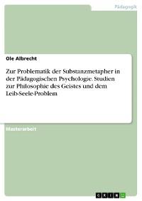 Cover Zur Problematik der Substanzmetapher in der Pädagogischen Psychologie. Studien zur Philosophie des Geistes und dem Leib-Seele-Problem