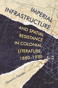 Cover Imperial Infrastructure and Spatial Resistance in Colonial Literature, 1880-1930