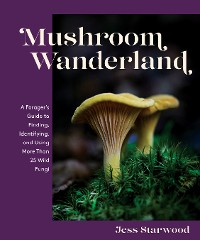 Cover Mushroom Wanderland: A Forager's Guide to Finding, Identifying, and Using More Than 25 Wild Fungi