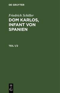 Cover Friedrich Schiller: Dom Karlos, Infant von Spanien. Teil 1/2