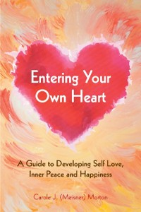 Cover Entering Your Own Heart: a Guide to Developing Self Love, Inner Peace and Happiness