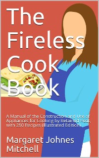 Cover The Fireless Cook Book / A Manual of the Construction and Use of Appliances for / Cooking by Retained Heat: with 250 Recipes