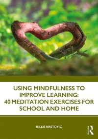 Cover Using Mindfulness to Improve Learning: 40 Meditation Exercises for School and Home