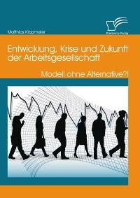 Cover Entwicklung, Krise und Zukunft der Arbeitsgesellschaft: Modell ohne Alternative?!