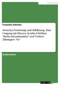 """Cover Zwischen Verehrung und Ablehnung. Zum Umgang mit Historie in Alfred Döblins """"Berlin Alexanderplatz"""" und Norbert Zähringers """"So"""""""