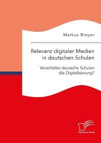 Cover Relevanz digitaler Medien in deutschen Schulen. Verschlafen deutsche Schulen die Digitalisierung?