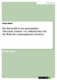 Cover Die Kurswahl in der gymnasialen Oberstufe. Gründe von SchülerInnen für die Wahl des Leistungskurses Deutsch