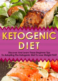 Cover Ketogenic Diet: Discover And Learn These Beginner Tips To Adopting The Ketogenic Diet To Lose Weight FAST