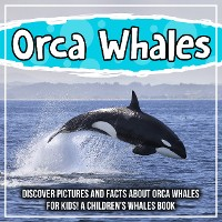 Cover Orca Whales: Discover Pictures and Facts About Orca Whales For Kids! A Children's Whales Book