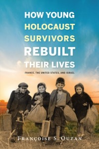 Cover How Young Holocaust Survivors Rebuilt Their Lives