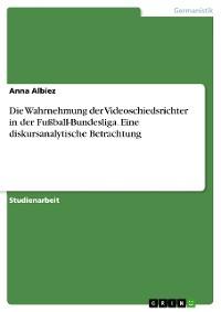 Cover Die Wahrnehmung der Videoschiedsrichter in der Fußball-Bundesliga. Eine diskursanalytische Betrachtung