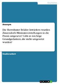 Cover Die Herrnhuter Brüder. Inwiefern wurden Zinzendorfs Missionsvorstellungen in die Praxis umgesetzt? Gibt es wichtige Grundgedanken, die nicht umgesetzt wurden?