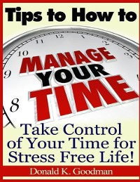 Cover Tips to How to Manage Your Time: Take Control of Your Time and Stress Free Life!