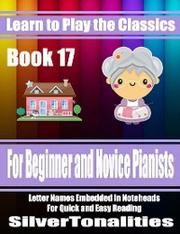 Cover Learn to Play the Classics Book 17 - For Beginner and Novice Pianists Letter Names Embedded In Noteheads for Quick and Easy Reading