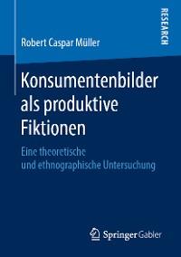 Cover Konsumentenbilder als produktive Fiktionen