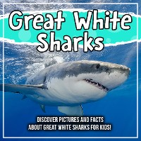 Cover Great White Sharks: Discover Pictures and Facts About Great White Sharks For Kids!