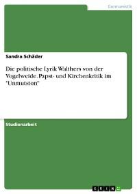 """Cover Die politische Lyrik Walthers von der Vogelweide. Papst- und Kirchenkritik im """"Unmutston"""""""