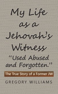 "Cover My Life as a Jehovah's Witness: ""Used Abused and Forgotten."""