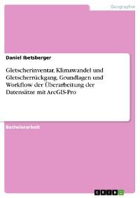 Cover Gletscherinventar, Klimawandel und Gletscherrückgang. Grundlagen und Workflow der Überarbeitung der Datensätze mit ArcGIS-Pro