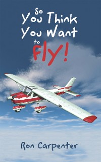 Cover So You Think You Want to Fly!