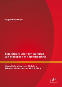 Cover Eine Studie über den Aufstieg von Menschen mit Behinderung: Biografieforschung als Mittel zur Rekonstruktion sozialer Wirklichkeit