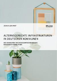 Cover Alternsgerechte Infrastrukturen in deutschen Kommunen. Wie Kommunen den demografischen Wandel erfolgreich bewältigen