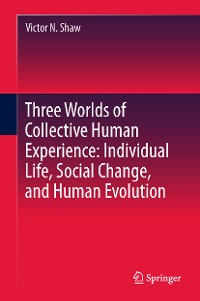 Cover Three Worlds of Collective Human Experience: Individual Life, Social Change, and Human Evolution
