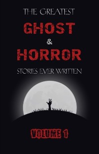 Cover Greatest Ghost and Horror Stories Ever Written: volume 1 (The Dunwich Horror, The Tell-Tale Heart, Green Tea, The Monkey's Paw, The Willows, The Shadows on the Wall, and many more!)