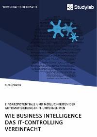 Cover Wie Business Intelligence das IT-Controlling vereinfacht. Einsatzpotentiale und Möglichkeiten der Automatisierung in IT-Unternehmen