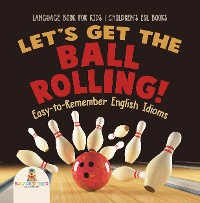 Cover Let's Get the Ball Rolling! Easy-to-Remember English Idioms - Language Book for Kids   Children's ESL Books