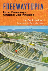 Cover Freewaytopia: How Freeways Shaped Los Angeles