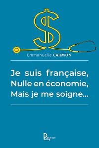 Cover Je suis française, nulle en économie, mais je me soigne…