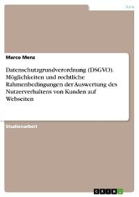 Cover Datenschutzgrundverordnung (DSGVO). Möglichkeiten und rechtliche Rahmenbedingungen der Auswertung des Nutzerverhaltens von Kunden auf Webseiten