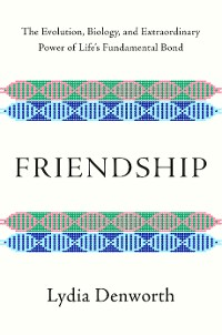 Cover Friendship: The Evolution, Biology, and Extraordinary Power of Life's Fundamental Bond